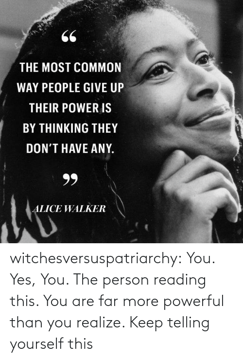You Realize: 66  THE MOST COMMON  WAY PEOPLE GIVE UP  THEIR POWER IS  BY THINKING THEY  DON'T HAVE ANY.  99  ALICE WALKER witchesversuspatriarchy:  You. Yes, You. The person reading this. You are far more powerful than you realize. Keep telling yourself this