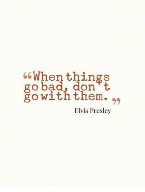 Bad, Memes, and Elvis Presley: 66 When things  go bad, don't  go with them.  99  Elvis Presley