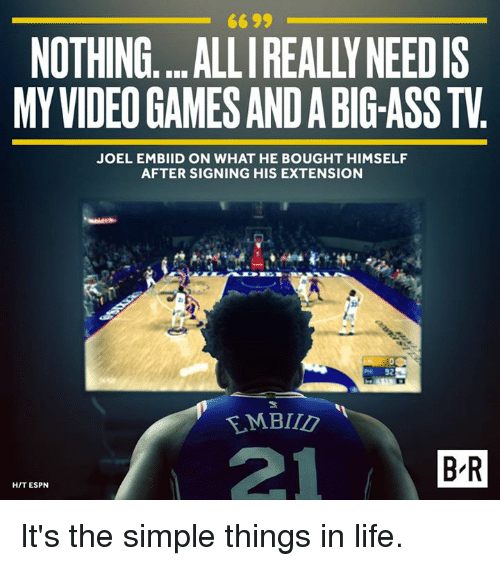 Ass, Espn, and Life: 6699  NOTHING....ALLI REALLY NEEDIS  MY VIDEO GAMES AND A BIG-ASS TV  JOEL EMBIID ON WHAT HE BOUGHT HIMSELF  AFTER SIGNING HIS EXTENSION  21  B R  HIT ESPN It's the simple things in life.