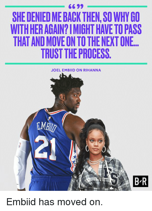 Trust The Process: 6699  SHE DENIED ME BACK THEN,SO WHY GO  WITH HER AGAIN?IMIGHT HAVE TO PASS  THAT AND MOVE ON TO THE NEXT ONE.  TRUST THE PROCESS.  JOEL EMBIID ON RIHANNA  MB  21  B R Embiid has moved on.