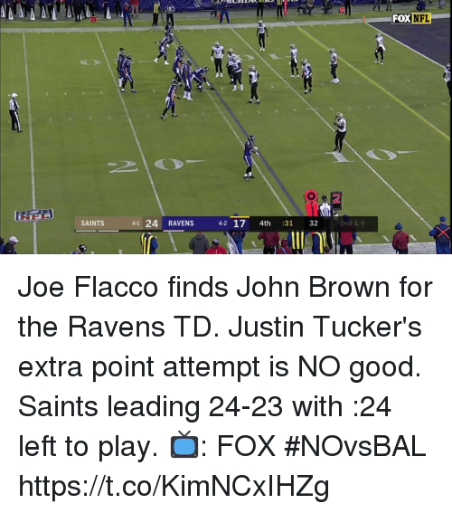 Memes, New Orleans Saints, and Good: 67  2  SAINTS  41 24 RAVENS  4-2 17 4th 31 32  2nd & 9 Joe Flacco finds John Brown for the Ravens TD.  Justin Tucker's extra point attempt is NO good.  Saints leading 24-23 with :24 left to play. 📺: FOX #NOvsBAL https://t.co/KimNCxIHZg