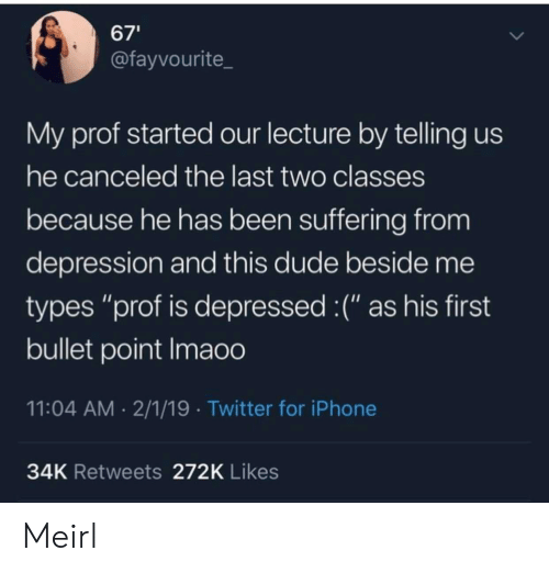 "Dude, Iphone, and Twitter: 67'  @fayvourite  My prof started our lecture by telling us  he canceled the last two classes  because he has been suffering from  depression and this dude beside me  types ""prof is depressed :("" as his first  bullet point Imaoo  11:04 AM 2/1/19 Twitter for iPhone  34K Retweets 272K Likes Meirl"