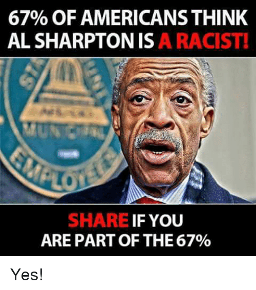 Memes, Racist, and 🤖: 67% OF AMERICANS THINK  AL SHARPTONIS A RACIST!  SHARE IF YOU  ARE PART OF THE 67% Yes!