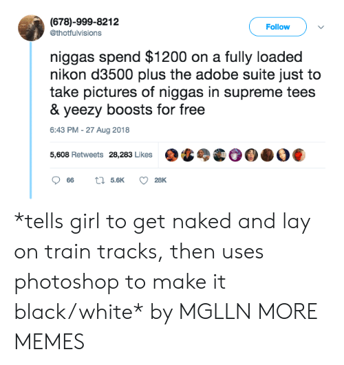 Adobe, Dank, and Memes: (678)-999-8212  @thotfulvisions  Follow  niggas spend $1200 on a fully loaded  nikon d3500 plus the adobe suite just to  take pictures of niggas in supreme tees  & yeezy boosts for free  6:43 PM -27 Aug 2018  5,608 Retweets 28,283 Likes *tells girl to get naked and lay on train tracks, then uses photoshop to make it black/white* by MGLLN MORE MEMES