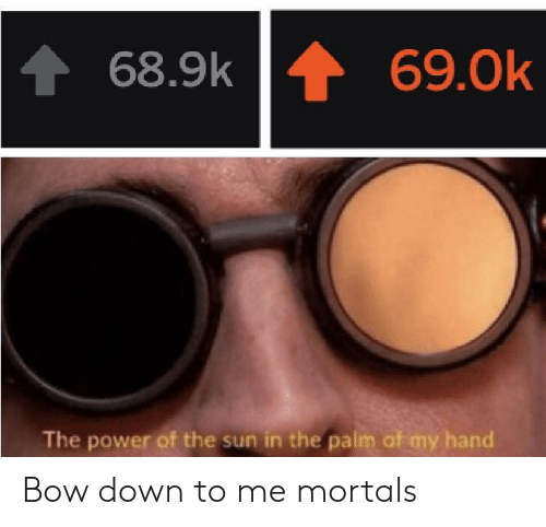 Bow Down: 69.0k  68.9k  The power of the sun in the palm of my hand Bow down to me mortals