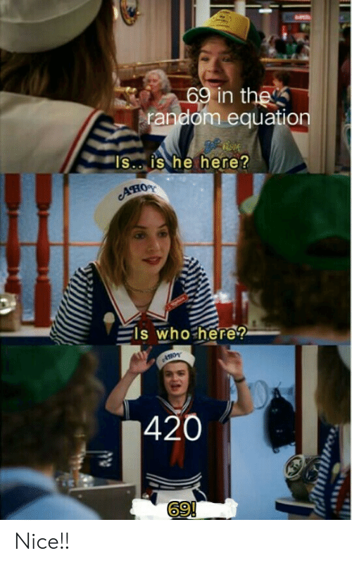"""Nice, Random, and Who: 69 in the  random equation  """"IS.. is he here?  Ано  ls who here?  420  69!  ON Nice!!"""