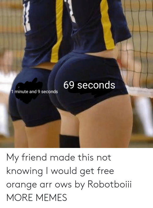 arr: 69 seconds  1 minute and 9 seconds My friend made this not knowing I would get free orange arr ows by Robotboiii MORE MEMES