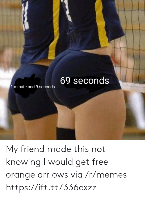 arr: 69 seconds  1 minute and 9 seconds My friend made this not knowing I would get free orange arr ows via /r/memes https://ift.tt/336exzz