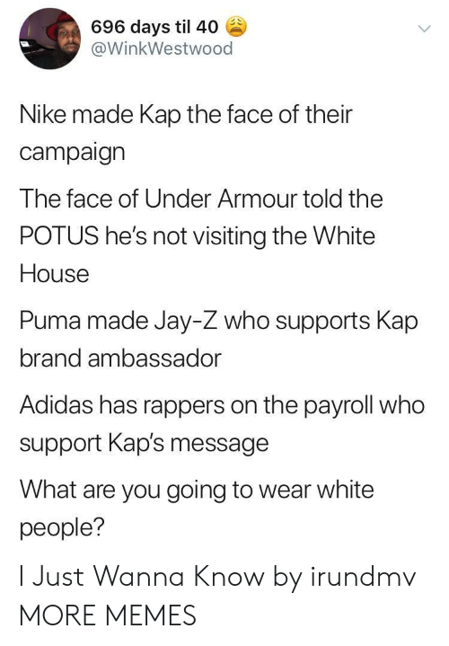 Adidas, Dank, and Jay: 696 days til 40  @WinkWestwood  Nike made Kap the face of their  campaign  The face of Under Armour told the  POTUS he's not visiting the White  House  Puma made Jay-Z who supports Kap  brand ambassador  Adidas has rappers on the payroll who  support Kap's message  What are you going to wear white  people? I Just Wanna Know by irundmv MORE MEMES