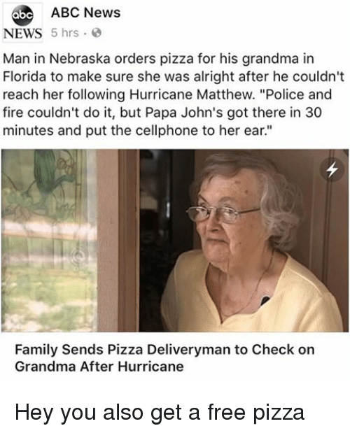 "Abc, Family, and Fire: 6be ABC News  NEWS 5 hrs  Man in Nebraska orders pizza for his grandma in  Florida to make sure she was alright after he couldn't  reach her following Hurricane Matthew. ""Police and  fire couldn't do it, but Papa John's got there in 30  minutes and put the cellphone to her ear.""  Family Sends Pizza Deliveryman to Check on  Grandma After Hurricane Hey you also get a free pizza"
