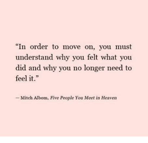 """why you no: 6C  """"In order to move on, you must  understand why you felt what you  did and why you no longer need to  feel it.""""  Mitch Albom, Five People You Meet in Heaven"""