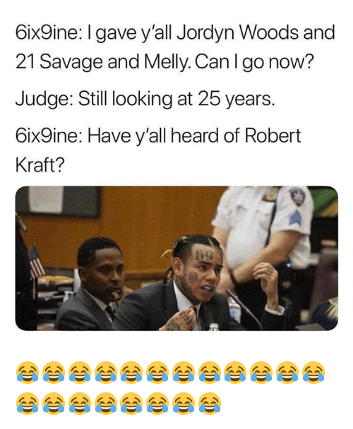 Nfl, Savage, and 25 Years: 6ix9ine:I gave y'all Jordyn Woods and  21 Savage and Melly. Can I go now?  Judge: Still looking at 25 years.  6ix9ine: Have y'all heard of Robert  Kraft? 😂😂😂😂😂😂😂😂😂😂😂😂😂😂😂😂😂😂😂😂