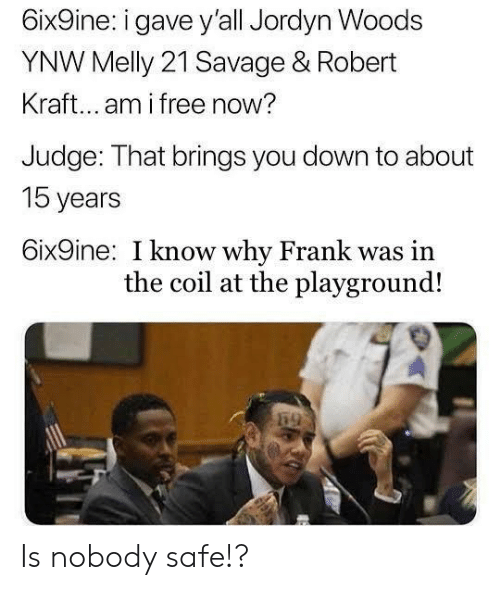 robert kraft: 6ix9ine: i gave y'all Jordyn Woods  YNW Melly 21 Savage & Robert  Kraft... am i free now?  Judge: That brings you down to about  15 years  6ix9ine: I know why Frank was in  the coil at the playground! Is nobody safe!?