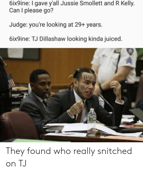 R. Kelly, Looking, and Judge: 6ix9ine: I gave y'all Jussie Smollett and R Kelly.  Can I please go?  Judge: you're looking at 29+ years.  6ix9ine: TJ Dillashaw looking kinda juiced They found who really snitched on TJ