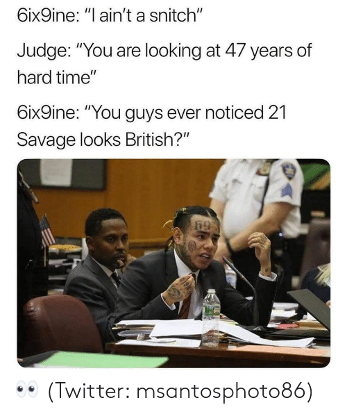 "Memes, Savage, and Snitch: 6ix9ine: ""l ain't a snitch""  Judge: ""You are looking at 47 years of  hard time""  6ix9ine: ""You guys ever noticed 21  Savage looks British?"" 👀 (Twitter: msantosphoto86)"