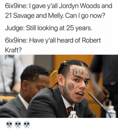 robert kraft: 6ix9ine: l gave y'all Jordyn Woods and  21 Savage and Melly. Can I go now?  Judge: Still looking at 25 years.  6ix9ine: Have y'all heard of Robert  Kraft? 💀💀💀