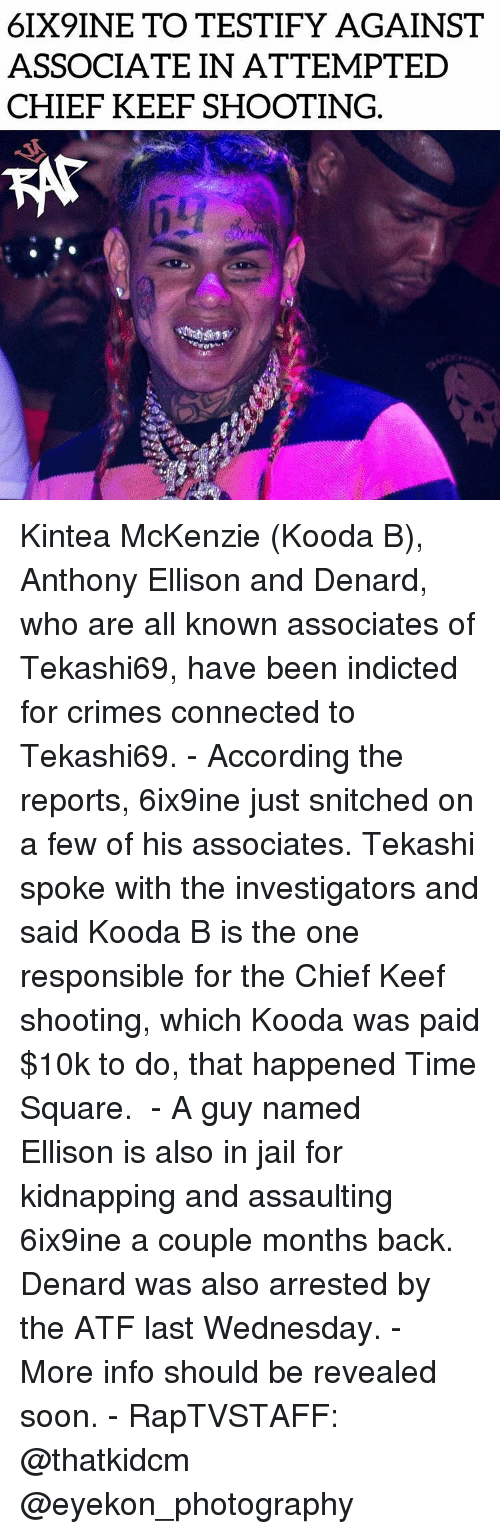Chief Keef, Jail, and Memes: 6IX9INE TO TESTIFY AGAINST  ASSOCIATE IN ATTEMPTED  CHIEF KEEF SHOOTING. Kintea McKenzie (Kooda B), Anthony Ellison and Denard, who are all known associates of Tekashi69, have been indicted for crimes connected to Tekashi69. - According the reports, 6ix9ine just snitched on a few of his associates. Tekashi spoke with the investigators and said Kooda B is the one responsible for the Chief Keef shooting, which Kooda was paid $10k to do, that happened Time Square.  - A guy named Ellison is also in jail for kidnapping and assaulting 6ix9ine a couple months back. Denard was also arrested by the ATF last Wednesday. - More info should be revealed soon. - RapTVSTAFF: @thatkidcm @eyekon_photography  