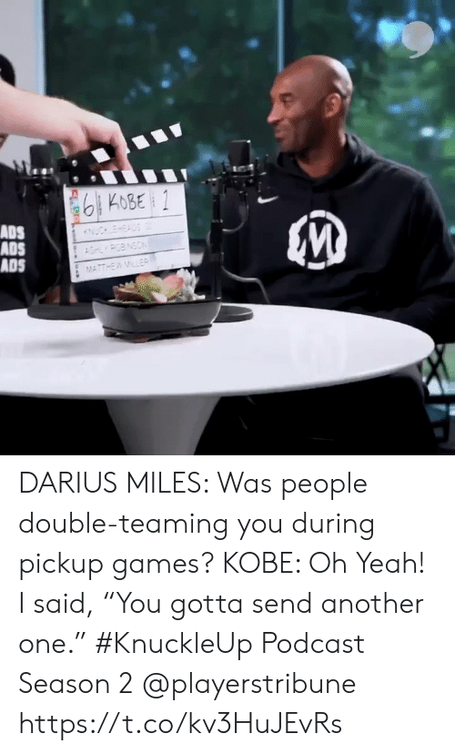 "podcast: 6KOBE 1  ADS  ADS  ADS  ESAD  POBNSON  MATTHEWMLER  woo DARIUS MILES: Was people double-teaming you during pickup games?  KOBE: Oh Yeah! I said, ""You gotta send another one.""  #KnuckleUp Podcast Season 2 @playerstribune https://t.co/kv3HuJEvRs"