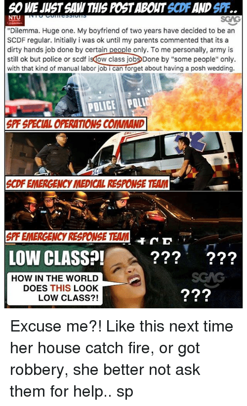 """dones: 6O WE JUST SAW THIS POST ABOUT SCDF AND SPF.  NTU  """"Dilemma. Huge one. My boyfriend of two years have decided to be an  SCDF regular. Initially i was ok until my parents commented that its a  dirty hands job done by certain people only. To me personally, army is  still ok but police or scdf isdow class jobDone by """"some people"""" only.  with that kind of manual labor job i can forget about having a posh wedding.  POLICE POLIC  SPF SPECIAL OPERATIONS COMMAND  SCDF EMERGENCY MEDICAL RESPONSE TEAM  900  S  PF EMERGENCY RESPONSE TEAM  D  LOW CLASS?!-.  ???'  ???  HOW IN THE WORLD  DOES THIS LOOK  LOW CLASS?! Excuse me?! Like this next time her house catch fire, or got robbery, she better not ask them for help.. sp"""