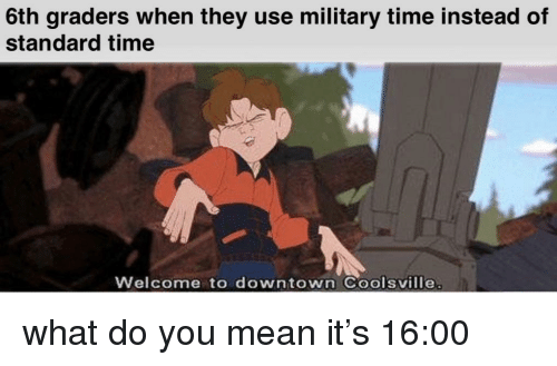 Mean, Military Time, and Time: 6th graders when they use military time instead of  standard time  Welcome to downtown Coolsville what do you mean it's 16:00