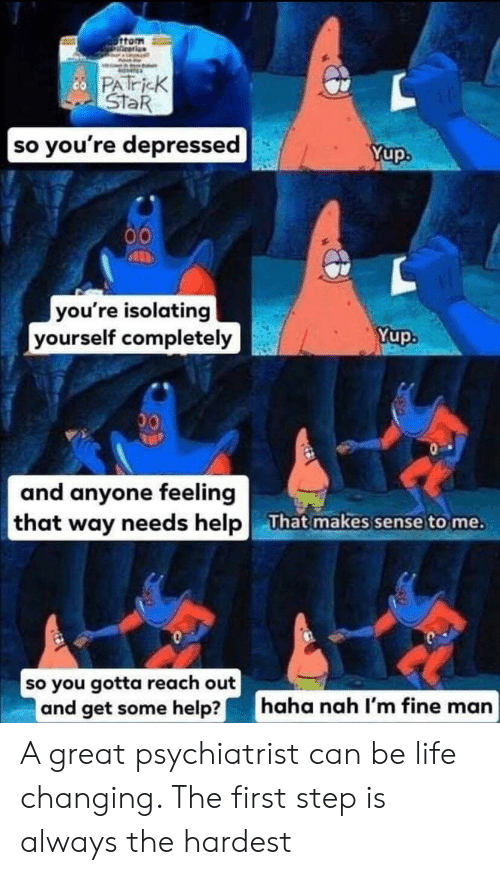 Life, Help, and Star: 6ttom  ineerion  cPATricK  STaR  so you're depressed  Yup.  00  you're isolating  yourself completely  Yup.  00  and anyone feeling  that way needs help  That makes sense to me.  so you gotta reach out  and get some help?  haha nah I'm fine man A great psychiatrist can be life changing. The first step is always the hardest