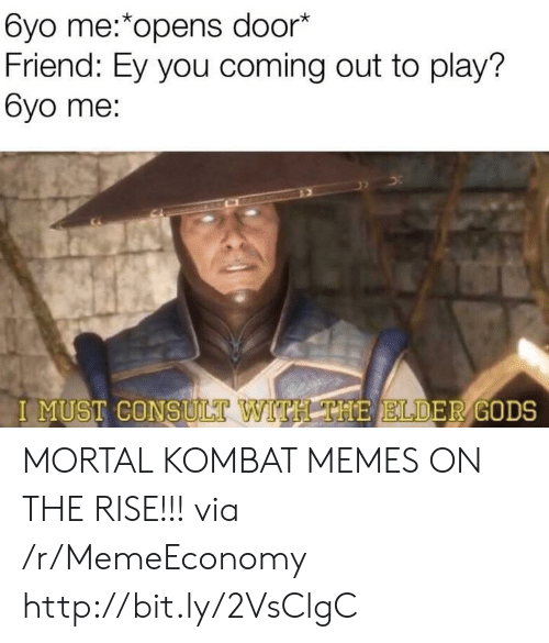 Memes, Mortal Kombat, and Http: 6yo me:*opens door*  Friend: Ey you coming out to play?  6yo me:  I MUST CONSULT  VITH THE ELDER GODS MORTAL KOMBAT MEMES ON THE RISE!!! via /r/MemeEconomy http://bit.ly/2VsClgC