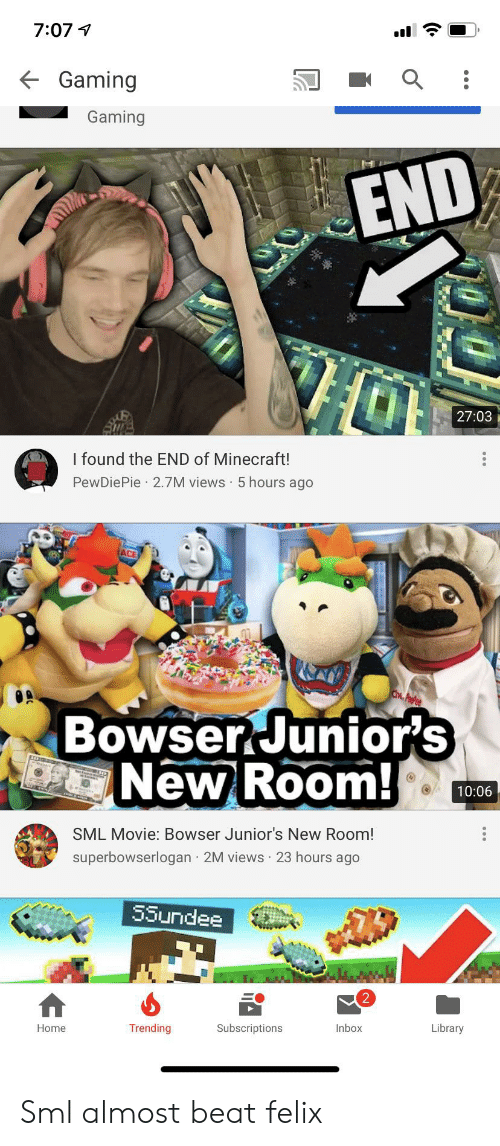 Bowser, Minecraft, and Home: 7:07  Gaming  Gaming  END  27:03  I found the END of Minecraft!  PewDiePie 2.7M views 5 hours ago  ACE  CHe Peepe  Bowser Junior's  New Room!  10:06  SML Movie: Bowser Junior's New Room!  superbowserlogan 2M views  23 hours ago  .  SSundee  2  Trending  Subscriptions  Inbox  Library  Home  TA Sml almost beat felix