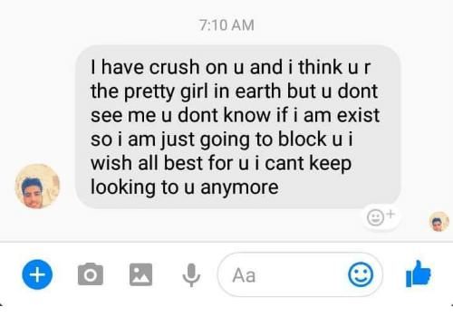 Keep Looking: 7:10 AM  I have crush on u and i think u r  the pretty girl in earth but u dont  see me u dont know if i am exist  so i am just going to block u i  wish all best for u i cant keep  looking to u anymore  Aa