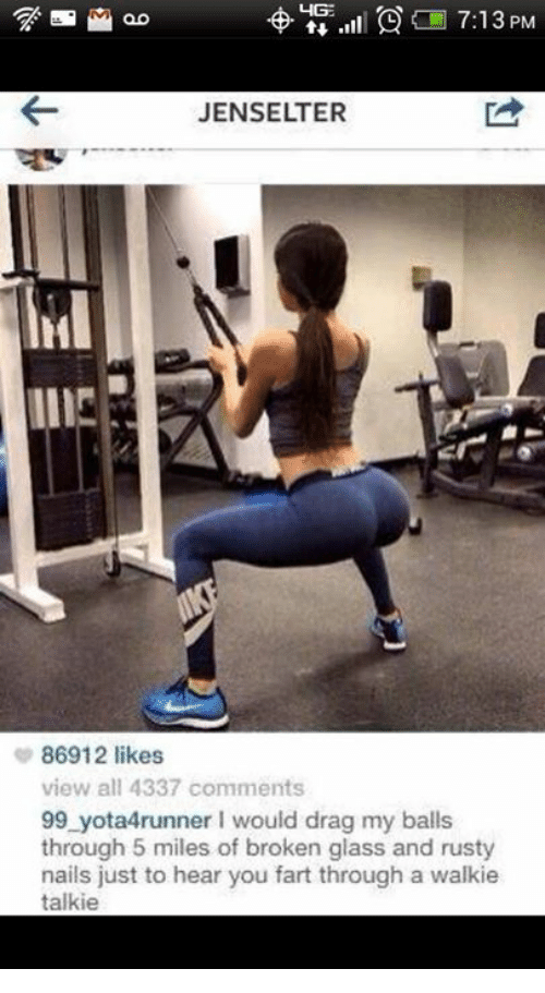 walkie talkie: 7:13 PM  JENSELTER  86912 likes  view all 4337 comments  99 yota4runner would drag my balls  through 5 miles of broken glass and rusty  nails just to hear you fart through a walkie  talkie