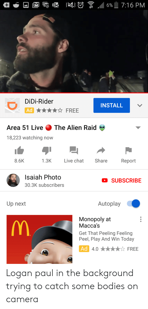 Bodies , Monopoly, and Alien: 7:16 PM  6%  DiDi-Rider  INSTALL  Ad  FREE  The Alien Raid  Area 51 Live  18,223 watching now  Live chat  Share  8.6K  1.3K  Report  Isaiah Photo  SUBSCRIBE  30.3K subscribers  Autoplay  Up next  Monopoly at  Масса's  M  Get That Peeling Feeling  Peel, Play And Win Today  Ad 4.0  FREE  D Logan paul in the background trying to catch some bodies on camera
