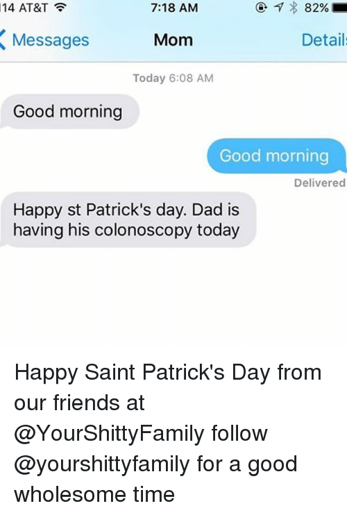 Dad, Friends, and Moms: 7:18 AM  14 AT&T  82%  Mom  Details  Messages  Today 6:08 AM  Good morning  Good morning  Delivered  Happy st Patrick's day. Dad is  having his colonoscopy today Happy Saint Patrick's Day from our friends at @YourShittyFamily follow @yourshittyfamily for a good wholesome time