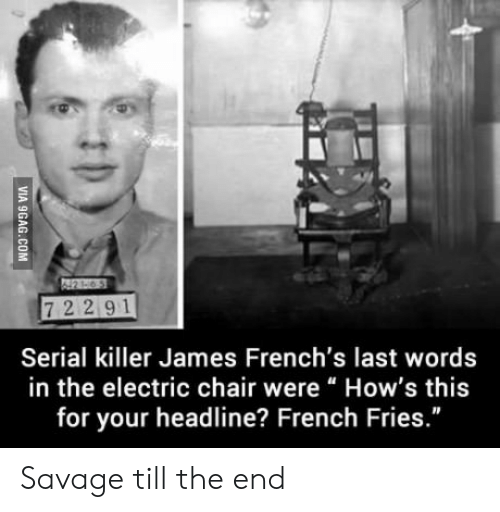 """electric chair: 7 2 2 91  Serial killer James French's last words  in the electric chair wereHow's this  for your headline? French Fries  ."""" Savage till the end"""