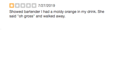 "Orange, She, and Gross: 7/27/2019  Showed bartender I had a moldy orange in my drink. She  said ""oh gross"" and walked away"