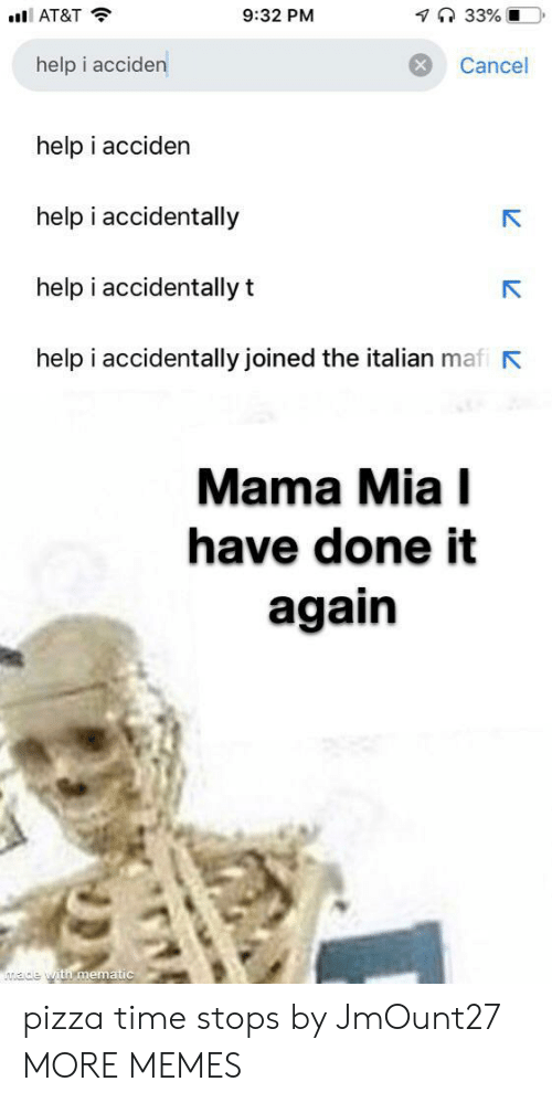 i accidentally: 7 33% O  9:32 PM  AT&T  help i acciden  Cancel  help i acciden  help i accidentally  help i accidentally t  help i accidentally joined the italian mafi  Mama Mia I  have done it  again  ade with mematic pizza time stops by JmOunt27 MORE MEMES