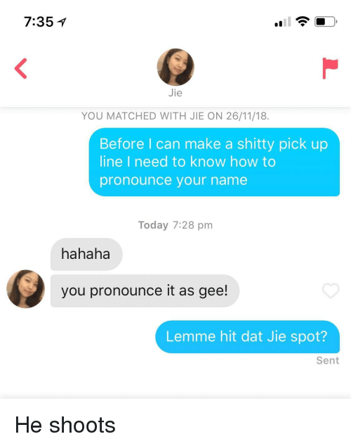 How To, Today, and How: 7:35  Jie  YOU MATCHED WITH JIE ON 26/11/18.  Before I can make a shitty pick up  line I need to know how to  pronounce your name  Today 7:28 pm  hahaha  you pronounce it as gee!  Lemme hit dat Jie spot?  Sent He shoots