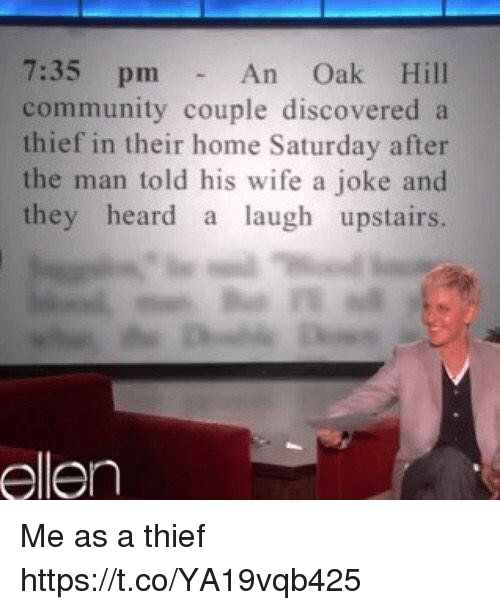 Community, Ellen, and Home: 7:35 pm-  community couple discovered a  thief in their home Saturday after  the man told his wife a joke and  they heard a laugh upstairs.  An Oak Hill  ellen Me as a thief https://t.co/YA19vqb425