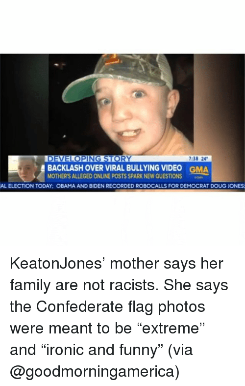 "Confederate Flag, Doug, and Family: 7:38 24  BACKLASH OVER VIRAL BULLYING VIDEO  MOTHER'S ALLEGED ONLINE POSTS SPARK NEW QUESTIONS  GMA  AL ELECTION TODAY: OBAMA AND BIDEN RECORDED ROBOCALLS FOR DEMOCRAT DOUG JONES KeatonJones' mother says her family are not racists. She says the Confederate flag photos were meant to be ""extreme"" and ""ironic and funny"" (via @goodmorningamerica)"