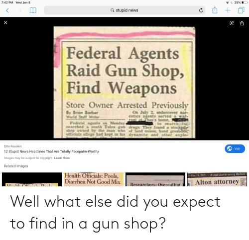 sher: 7:42 PM Wed Jan 8  29%  Q stupid news  Federal Agents  Raid Gun Shop,  Find Weapons  Store Owner Arrested Previously  On July 2, andercever nar  cetice agents served a war  By Brian Borber  Wald Stff Wi  Tederal agents  UR  bome,  Monday  teearcah  SHArched & sth Teles gn drugs Thry found a stog  shog ewned ty the man whe of land min, hand gre  hindysamite and sher eple  Elite Readers  Visit  12 Stupid News Headlines That Are Totally Facepalm-Worthy  Images may be subject to copyright. Learn More  Related images  Health Officials: Pools,  Diarrhea Not Good Mix  A Legal Journal serving Madison &  • Mar. 14, 2005  Alton attorney  Researchers: Overeating  Hoolth Cfficiole, Reela Well what else did you expect to find in a gun shop?