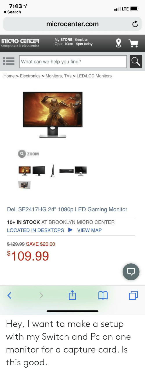 """Computers, Dell, and Brooklyn: 7:43 1  Search  LTE  microcenter.com  My STORE: Brooklyn  Open 10am - 9pm today  computers & electronics  What can we help you find?  Home> Electronics > Monitors, TVs> LED/LCD Monitors  ZoOM  Dell SE2417HG 24"""" 1080p LED Gaming Monitor  10+ IN STOCK AT BROOKLYN MICRO CENTER  LOCATED IN DESKTOPSVIEW MAP  $129.99 SAVE $20.00  $109.99 Hey, I want to make a setup with my Switch and Pc on one monitor for a capture card. Is this good."""