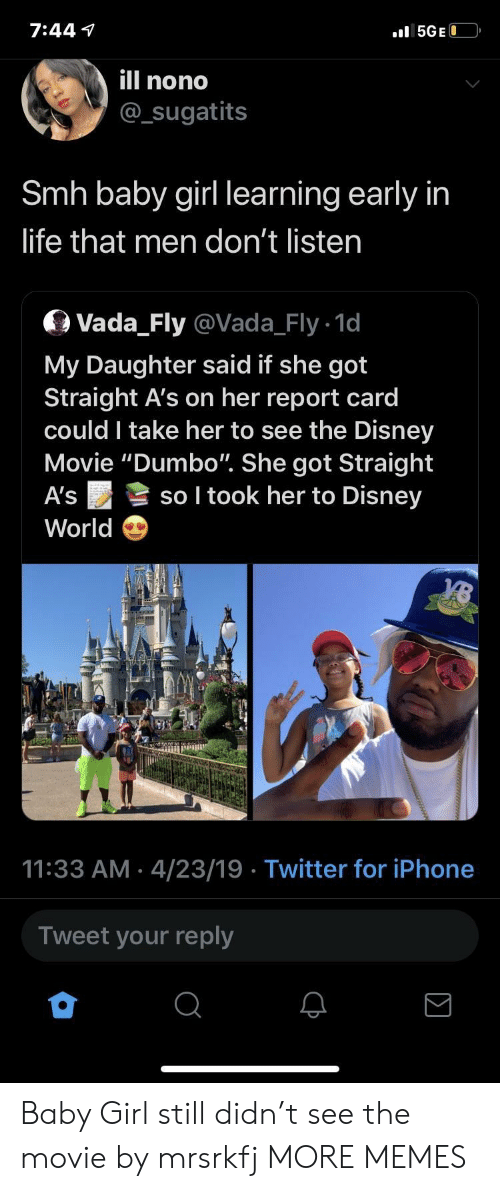 "Dank, Disney, and Disney World: 7:44 v  ll nono  @sugatits  Smh baby girl learning early in  life that men don't listen  Q Vada_Fly @Vada_Fly 1d  My Daughter said if she got  Straight A's on her report card  could I take her to see the Disney  Movie ""Dumbo"". She got Straight  A's so I took her to Disney  World  11:33 AM 4/23/19 Twitter for iPhone  Tweet your reply Baby Girl still didn't see the movie by mrsrkfj MORE MEMES"