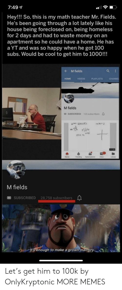 Dank, Homeless, and Memes: 7:49  Hey!! So, this is my math teacher Mr. Fields.  He's been going through a lot lately like his  house being foreclosed on, being homeless  for 2 days and had to waste money on an  apartment so he could have a home. He has  a YT and was so happy when he got 100  subs. Would be cool to get him to 1000!!!  M fields  CHANNE  HOME  VIDEOS  PLAYLISTS  M fields  DSUBSCRIBED 105 subscribers  #4  sini  1129  Trending  Subecriptions  Home  Inbox  Library  M fields  SUBSCRIBED 28,758 subscribers  30STC  It's enough  make a grown man cry. Let's get him to 100k by OnlyKryptonic MORE MEMES
