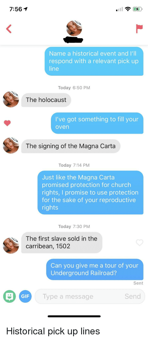 Church, Gif, and Holocaust: 7:561  Name a historical event and I'  respond with a relevant pick up  line  Today 6:50 PM  The holocaust  I've got something to fill your  oven  The signing of the Magna Carta  Today 7:14 PM  Just like the Magna Carta  promised protection for church  rights, I promise to use protection  for the sake of your reproductive  rights  Today 7:30 PM  lhe first slave sold in the  carribean, 1502  Can you give me a tour of your  Underground Railroad?  Sent  GIF  Type a message  Send Historical pick up lines