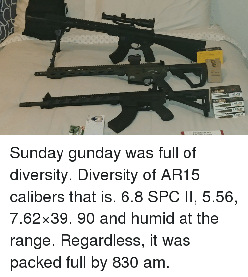 Sunday, Diversity, and Freedom: 7.62x39  7.62x39  7.62x39  7.62x39  FREEDOM  MUNITIONS Sunday gunday was full of diversity. Diversity of AR15 calibers that is. 6.8 SPC II, 5.56, 7.62×39. 90 and humid at the range. Regardless, it was packed full by 830 am.