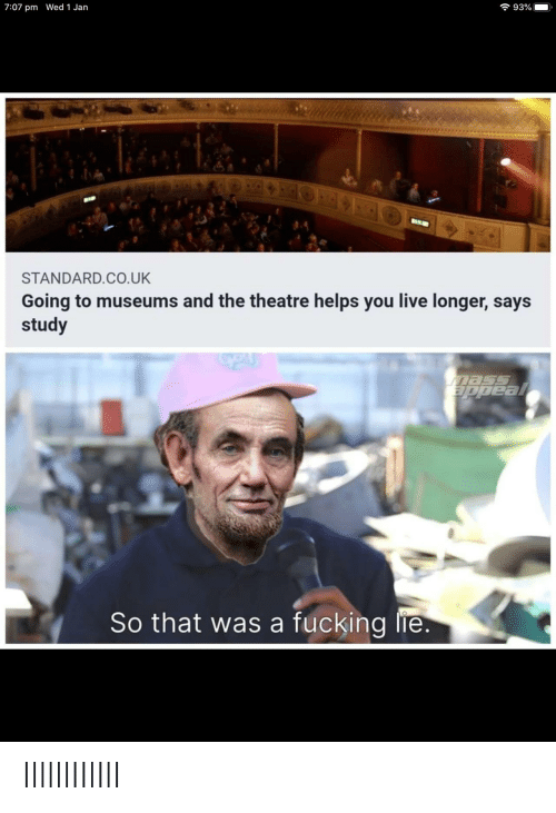study: 7 93%  7:07 pm Wed 1 Jan  BIR  STANDARD.CO.UK  Going to museums and the theatre helps you live longer, says  study  Eppeal  So that was a fucking lie. IlllllIIlIlI