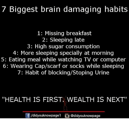 """Memes, Brain, and Breakfast: 7 Biggest brain damaging habits  1: Missing breakfast  2: Sleeping late  3: High sugar consumption  4: More sleeping specially at morning  5: Eating meal while watching TV or computer  6: Wearing Cap/scarf or socks while sleeping  7: Habit of blocking/Stoping Urine  """"HEALTH IS FIRST. WEALTH IS NEXT  f/didyouknowpagel @didyouknowpage"""