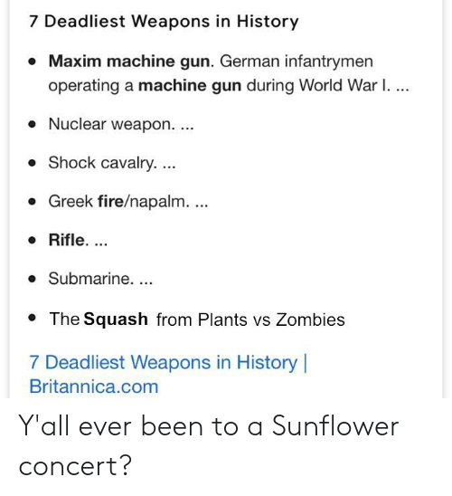 plants vs zombie: 7 Deadliest Weapons in History  * Maxim machine gun. German infantrymen  operating a machine gun during World War I.  Nuclear weapon....  . Shock cavalry...  Greek fire/napalm.  o Rifle....  o Submarine. ..  *The Squash from Plants vs Zombie:s  7 Deadliest Weapons in History  Britannica.com Y'all ever been to a Sunflower concert?