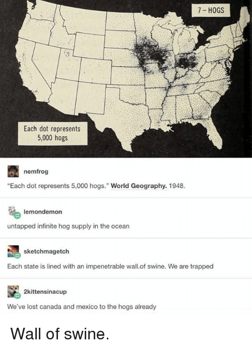 """Memes, Lost, and Canada: 7- HOGS  Each dot represents  5,000 hogs  nemfrog  """"Each dot represents 5,000 hogs."""" World Geography. 1948  lemondemon  untapped infinite hog supply in the ocean  sketchmagetch  Each state is lined with an impenetrable wall.of swine. We are trapped  2kittensinacup  We've lost canada and mexico to the hogs already Wall of swine."""