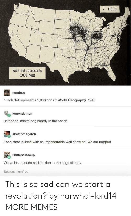 """Dank, Memes, and Target: 7 HOGS  Each dot represents  5,000 hogs  nemfrog  """"Each dot represents 5,000 hogs. World Geography. 1948.  lemondemon  untapped infinite hog supply in the ocean  sketchmagetch  Each state is lined with an impenetrable wall.of swine. We are trapped  2kittensinacup  We've lost canada and mexico to the hogs already  Source: nemfrog This is so sad can we start a revolution? by narwhal-lord14 MORE MEMES"""
