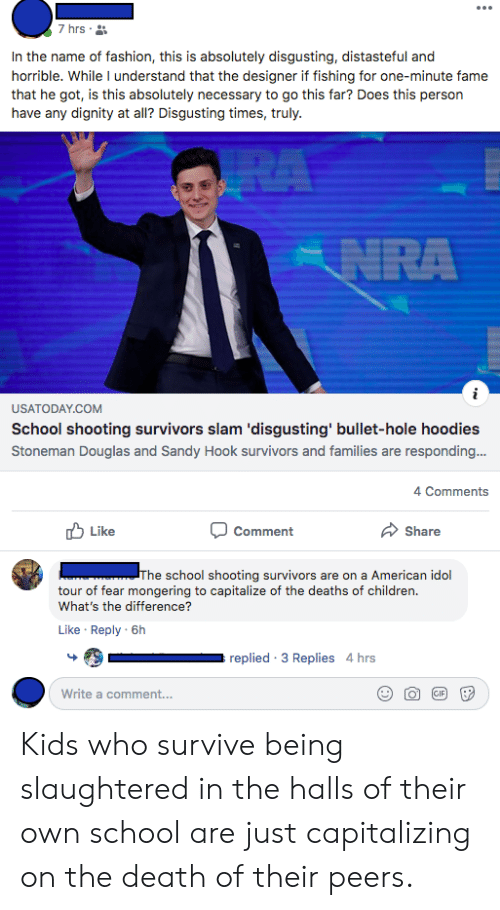 American Idol, Children, and Fashion: 7 hrs  In the name of fashion, this is absolutely disgusting, distasteful and  horrible. While I understand that the designer if fishing for one-minute fame  that he got, is this absolutely necessary to go this far? Does this person  have any dignity at all? Disgusting times, truly.  RA  NRA  USATODAY.COM  School shooting survivors slam 'disgusting' bullet-hole hoodies  Stoneman Douglas and Sandy Hook survivors and families are responding...  4 Comments  Like  Share  Comment  The school shooting survivors are on a American idol  tour of fear mongering to capitalize of the deaths of children.  What's the difference?  Like Reply 6h  replied 3 Replies 4 hrs  GIF  Write a comment...  (o Kids who survive being slaughtered in the halls of their own school are just capitalizing on the death of their peers.