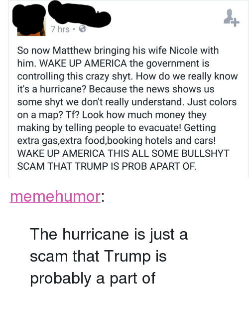 """America, Cars, and Crazy: 7 hrs  So now Matthew bringing his wife Nicole with  him. WAKE UP AMERICA the government is  controlling this crazy shyt. How do we really knoW  it's a hurricane? Because the news shows us  some shyt we don't really understand. Just colors  on a map? Tf? Look how much money they  making by telling people to evacuate! Getting  extra gas,extra food,booking hotels and cars  WAKE UP AMERICA THIS ALL SOME BULLSHYT  SCAM THAT TRUMP IS PROB APART OF <p><a href=""""http://memehumor.tumblr.com/post/151472229973/the-hurricane-is-just-a-scam-that-trump-is"""" class=""""tumblr_blog"""">memehumor</a>:</p>  <blockquote><p>The hurricane is just a scam that Trump is probably a part of</p></blockquote>"""